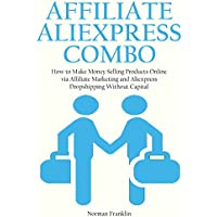 AFFILIATE ALIEXPRESS COMBO: How to Make Money Selling Products Online via Affiliate Marketing and Aliexpress Dropshipping Without Capital