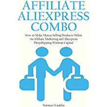 AFFILIATE ALIEXPRESS COMBO: How to Make Money Selling Products Online via Affiliate Marketing and Aliexpress Dropshipping...