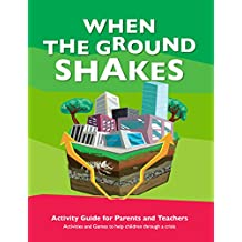 When The Ground Shakes Activity Guide for Parents and Teachers: Activities and Games to Help Children Through a Crisis