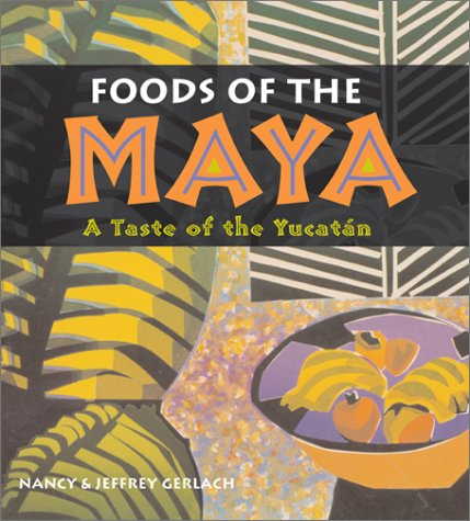 Foods of the Maya: A Taste of the Yucatán by Nancy Gerlach, Jeffrey Gerlach