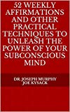 52 Weekly Affirmations and Other Practical Techniques to Unleash the Power of Your Subconscious Mind