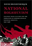 National Bolshevism: Stalinist Mass Culture and the Formation of Modern Russian National Identity, 1931-1956 (Russian Research Center Studies), David Brandenberger, 0674009061