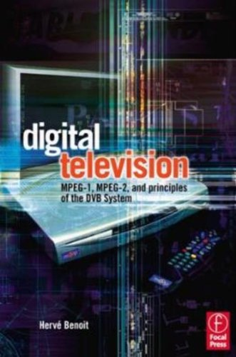 Digital Television: Satellite, Cable, Terrestrial, IPTV, Mobile TV in the DVB Framework by Focal Press