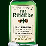 The Remedy: Bringing Lean Thinking Out of the Factory to Transform the Entire Organization | Pascal Dennis