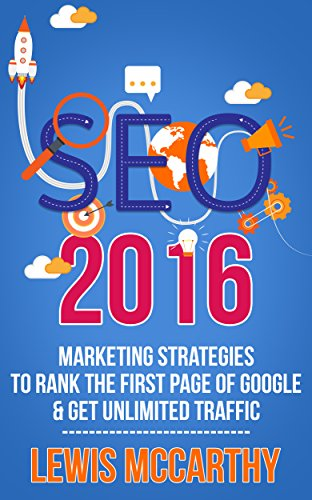 SEO 2016: Marketing Strategies to Rank the First Page of Google & Get Unlimited Traffic