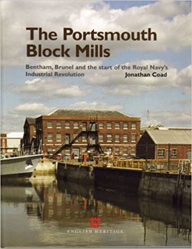 The Portsmouth Block Mills: Bentham, Brunel and the Start of the Royal Navy's Industrial Revolution: Written by Jonathan Coad, 2005 Edition, (1st Edition) Publisher: English Heritage