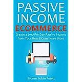 PASSIVE INCOME E-COMMERCE: Create a $100 Per Day Passive Income from  Your New E-Commerce Store