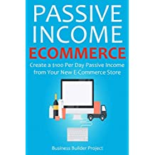 PASSIVE INCOME E-COMMERCE: Create a $100 Per Day Passive Income from  Your New E-Commerce Store