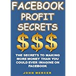 Facebook Profit Secrets: The Secrets To Making  More Money Than You  Could Ever Imagine On Facebook