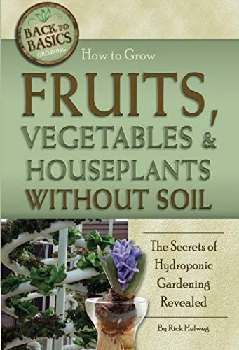 (How to Grow Fruits, Vegetables & Houseplants Without Soil The Secrets of Hydroponic Gardening Revealed: The Secrets of Hydroponic Gardening Revealed (Back to)