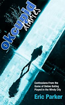 OK Cupid Diaries: Confessions From the Game of Online Dating Played in the Windy City by [Parker, Eric]