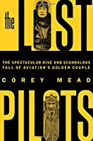 The Lost Pilots: The Spectacular Rise and Scandalous Fall of Aviation's Golden Couple