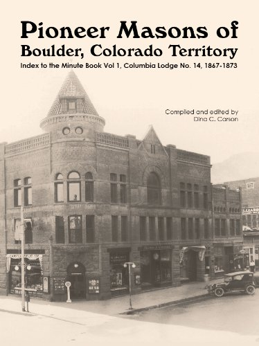 Pioneer Masons of Boulder, Colorado Territory: Index to Minute Book Vol 1 of the Columbia Lodge No. 14, 1867-1873