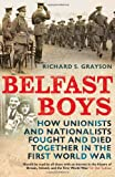 Belfast Boys : How Unionists and Nationalists Fought and Died Together in the First World War, Grayson, Richard S., 1847250084
