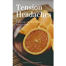 Tension Headaches: A Guide to Natural Solutions (Ideas on Healthier Living Series Book 1)