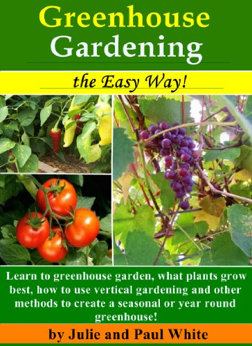 Greenhouse Gardening the Easy Way!: Learn to Greenhouse Garden: What plants grow best, how to use vertical gardening and other methods to create an optimal year round or seasonal greenhouse.