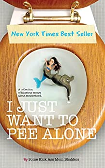I Just Want to Pee Alone by [Jen of People I Want to Punch in the Throat, Patti Ford, Karen Alpert, Susan McLean, Tara of You Know it Happens at Your House Too, Andrea of Underachiever's Guide to Being a Domestic Goddess, Kim Bongiorno, Julianna W. Miner, Bethany Thies]