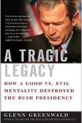 A Tragic Legacy: How a Good vs. Evil Mentality Destroyed the Bush Presidency Kindle Edition