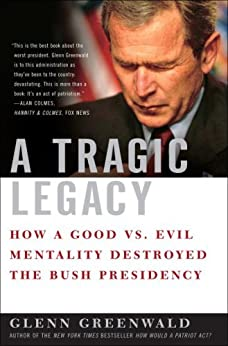 A Tragic Legacy: How a Good vs. Evil Mentality Destroyed the Bush Presidency by [Greenwald, Glenn]