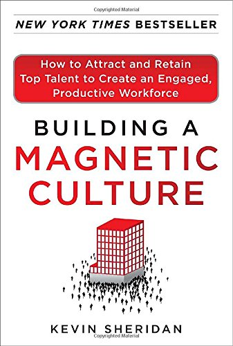 Building a Magnetic Culture: How to Attract and Retain Top Talent to Create an Engaged, Productiv