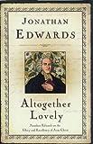 By Jonathan Edwards Altogether Lovely (Great Awakening Writings (1725-1760))