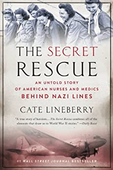 The Secret Rescue: An Untold Story of American Nurses and Medics Behind Nazi Lines by [Lineberry, Cate]
