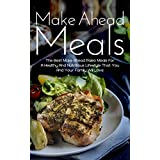 Make Ahead Meals: The Best Make Ahead Paleo Meals For A Healthy And Nutritious Lifestyle That You And Your Family Will Love