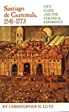 img - for Santiago de Guatemala, 1541 1773: City, Caste, and the Colonial Experience book / textbook / text book