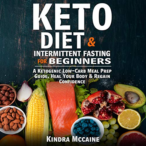 Keto Diet & Intermittent Fasting for Beginners: A Ketogenic Low-Carb Meal Prep Guide, Heal Your Body & Regain Confidence by Kindra Mccaine