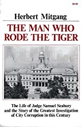 The Man Who Rode the Tiger: The Life of Judge Samuel Seabury and the Story of the Greatest Investigation of City Corruption in This Century