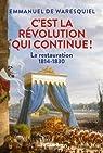 C'est la Révolution qui continue ! : La Restauration 1814-1830 par Waresquiel