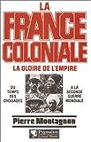 La France coloniale, la gloire de l'Empire : Du temps des croisades à la seconde guerre mondiale