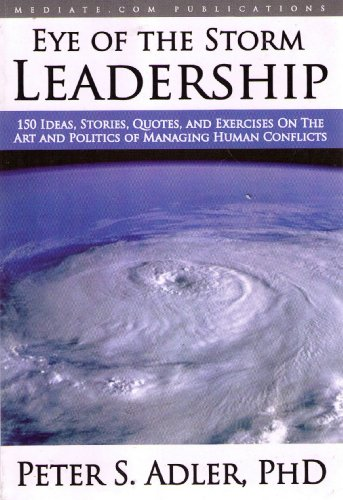 Eye of the Storm Leadership: 150 Ideas, Stories, Quotes and Exercises on the Art and Politics of Managing Human Conflicts