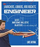 Launchers, Lobbers, and Rockets Engineer: Make 20 Awesome Ballistic Blasters from Ordinary Stuff