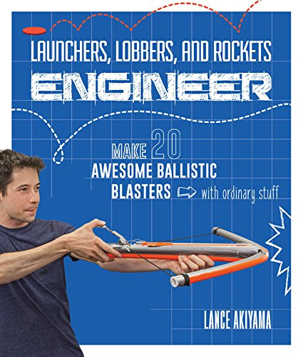 Launchers, Lobbers, and Rockets Engineer: Make 20 Awesome Ballistic Blasters with Ordinary Stuff