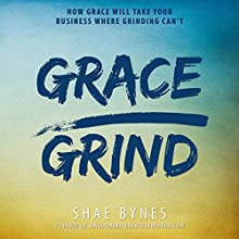 Grace Over Grind: How Grace Will Take Your Business Where Grinding Can't Audiobook by Shae Bynes Narrated by Shae Bynes