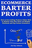 Ecommerce Barter Profits: How to Earn Selling Products Online With or Without Your Own Store via Shopify, Clickbank and Pop Culture Ecommerce
