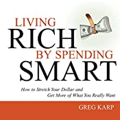 Living Rich by Spending Smart: How to Stretch Your Dollar and Get More of What You Really Want | Gregory Karp