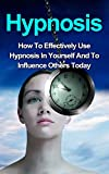 img - for Hypnosis: How To Effectively Use Hypnosis In Yourself And To Influence Others (Hypnosis, Self Hypnosis, Hypnosis Sex, Hypnosis for weight loss, Hypnotic Writing, Hypnosis Free, Hypnosis Scripts) book / textbook / text book