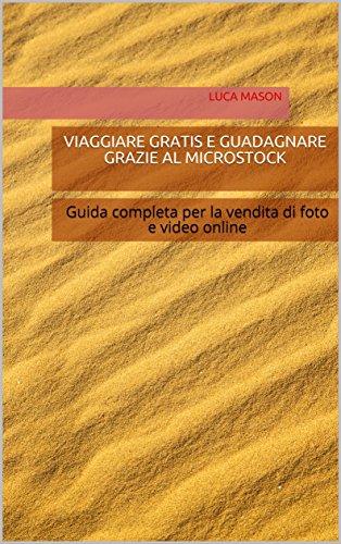 VIAGGIARE GRATIS E GUADAGNARE GRAZIE AL MICROSTOCK: Guida completa per la vendita di foto e video online (Italian Edition)