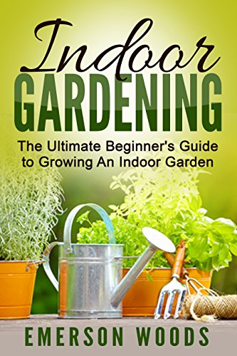 Indoor Gardening: The Ultimate Beginner's Guide to Growing An Indoor Garden (Indoor Gardening, Essentials to Gardening All Year Round with Indoor Plants Vegetables, and House Plants) by [Woods, Emerson]