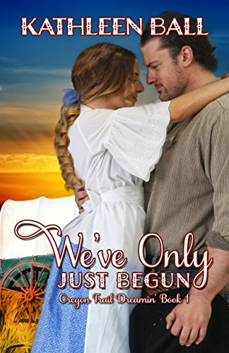 We've Only Just Begun (Oregon Trail Dreamin' Book 1) by [Ball, Kathleen]