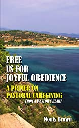Free Us For Joyful Obedience: A Primer on Pastoral Caregiving from a Pastor's Heart