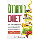Ketogen Diet: How to Achieve Rapid and Permanent Weight Loss, Increase Mental Clarity and Lessen Side Effects, Plus 38 Recipes (Ketogenic Cookbook, Weight Loss Recipes, Fat Loss)