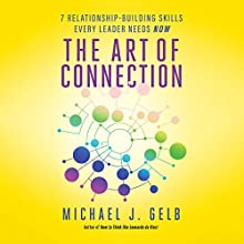 The Art of Connection: 7 Relationship-Building Skills Every Leader Needs Now Audiobook by Michael J. Gelb Narrated by Tom Parks