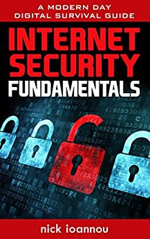 Internet Security Fundamentals: A Modern Day Digital Survival Guide by [Ioannou, Nick]