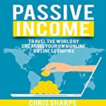 Passive Income: Travel the World by Creating Your Own Online Business Empire | Chris Sharpe