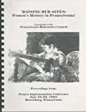 img - for Raising Our Sites: Women's History in Pennsylvania: A program of the Pennsylvania Humanities Council. Proceedings from: Project Implementation Conference, June 28-29, 1993, Harrisburg, Pennsylvania book / textbook / text book