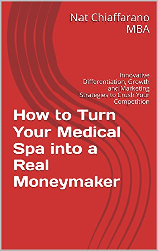 Medical Spa - How to Turn Your Medical Spa into a Real Moneymaker: Innovative Differentiation, Growth and Marketing Strategies to Crush Your Competition