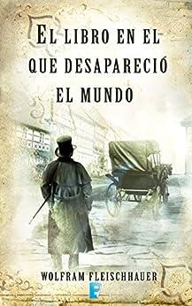 El libro en el que desapareció el mundo (LIBROS ELECTRONICOS COL) (Spanish Edition) by [Fleischhauer, Wolfram]